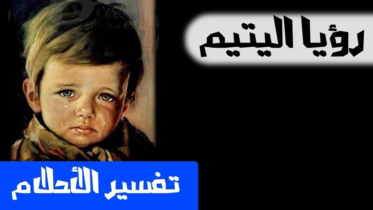 صور الطفل اليتيم في المنام , تفسير رؤيه اليتييم في الحلم
